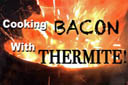 Cooking Bacon with Thermite